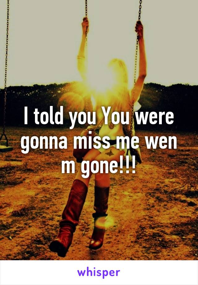 I told you You were gonna miss me wen m gone!!!