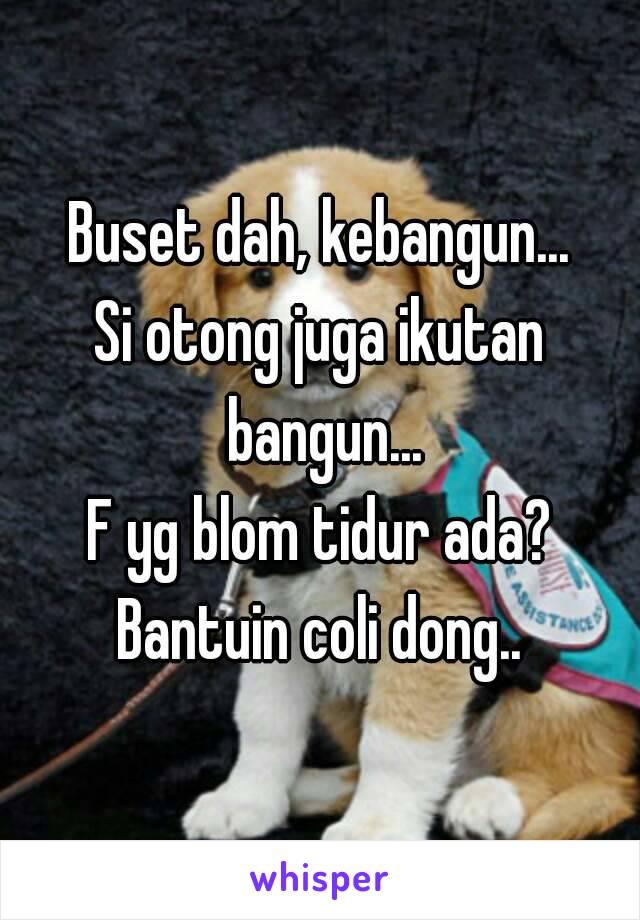 Buset dah, kebangun... Si otong juga ikutan bangun... F yg blom tidur ada? Bantuin coli dong..