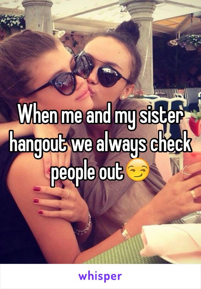 When me and my sister hangout we always check people out😏