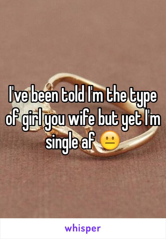 I've been told I'm the type of girl you wife but yet I'm single af 😐