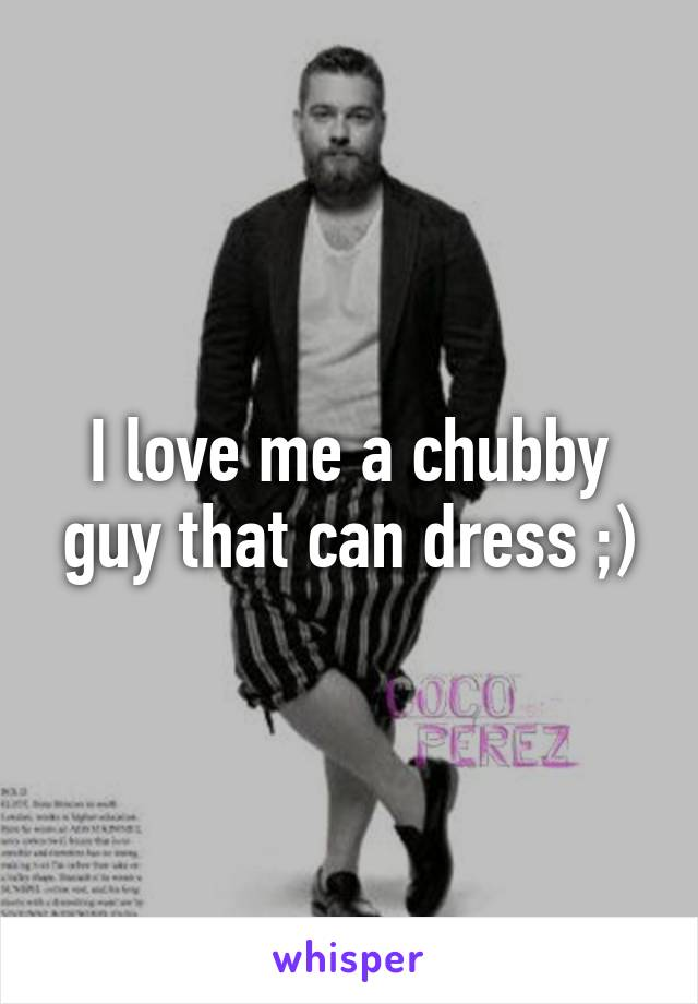I love me a chubby guy that can dress ;)