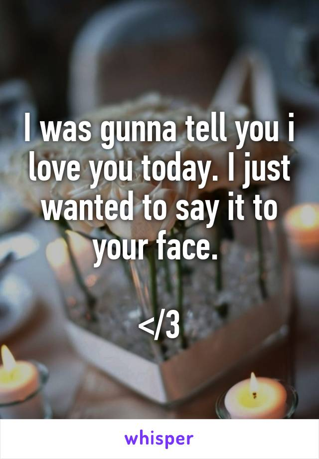 I was gunna tell you i love you today. I just wanted to say it to your face.   </3