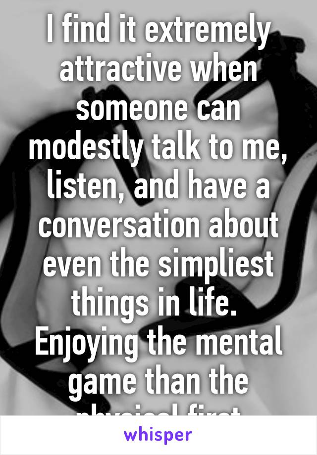I find it extremely attractive when someone can modestly talk to me, listen, and have a conversation about even the simpliest things in life.  Enjoying the mental game than the physical first