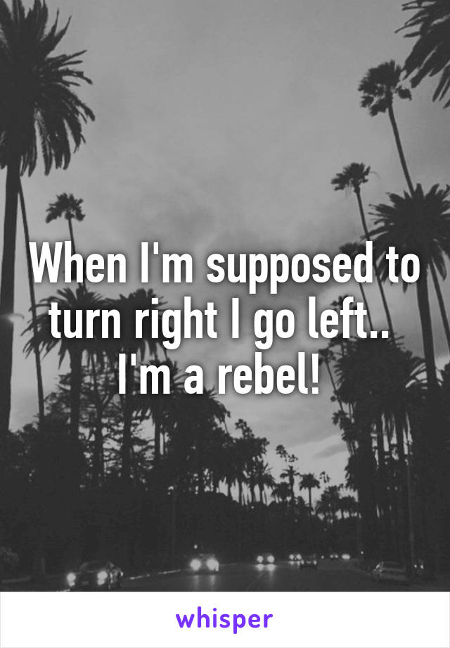 When I'm supposed to turn right I go left..  I'm a rebel!