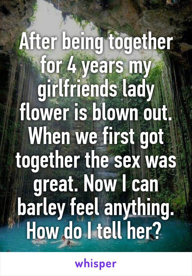 After being together for 4 years my girlfriends lady flower is blown out. When we first got together the sex was great. Now I can barley feel anything. How do I tell her?