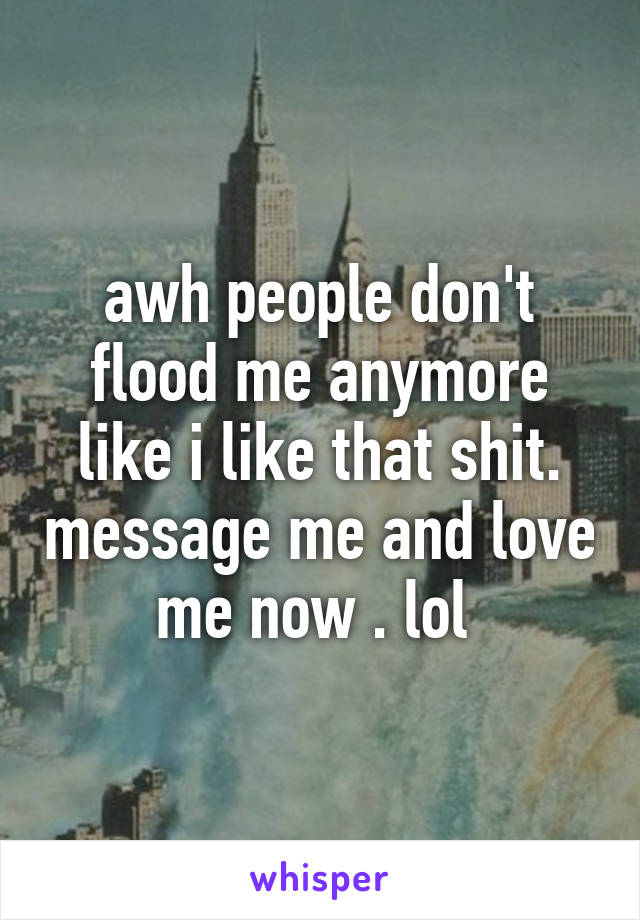awh people don't flood me anymore like i like that shit. message me and love me now . lol