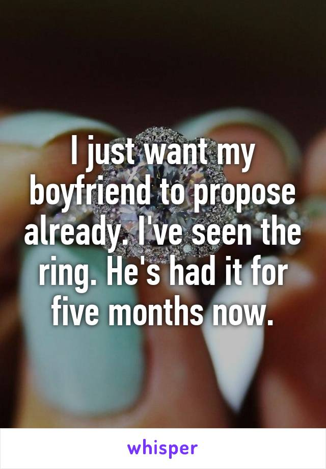 I just want my boyfriend to propose already. I've seen the ring. He's had it for five months now.