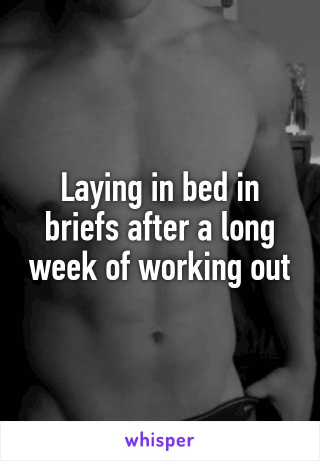 Laying in bed in briefs after a long week of working out