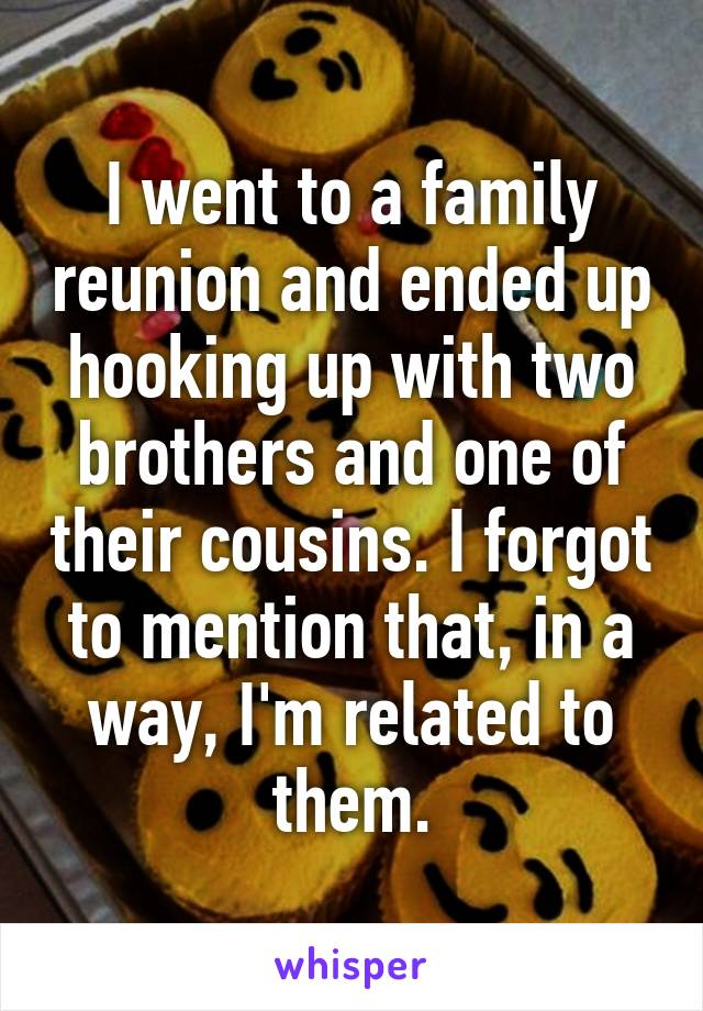 I went to a family reunion and ended up hooking up with two brothers and one of their cousins. I forgot to mention that, in a way, I'm related to them.