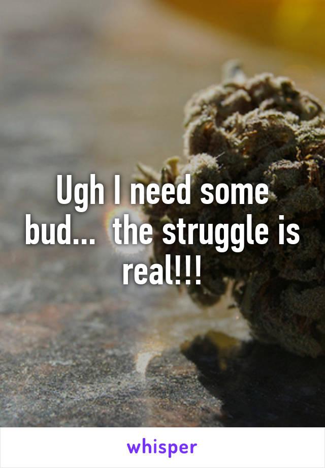 Ugh I need some bud...  the struggle is real!!!