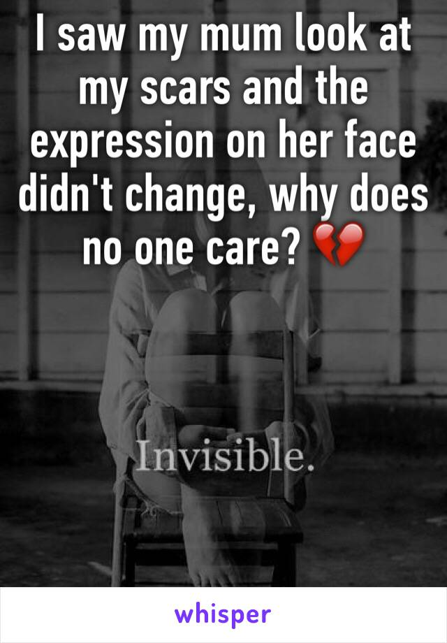 I saw my mum look at my scars and the expression on her face didn't change, why does no one care? 💔