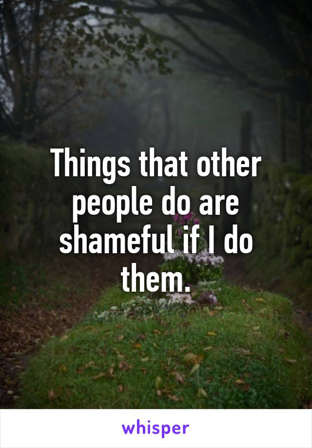 Things that other people do are shameful if I do them.