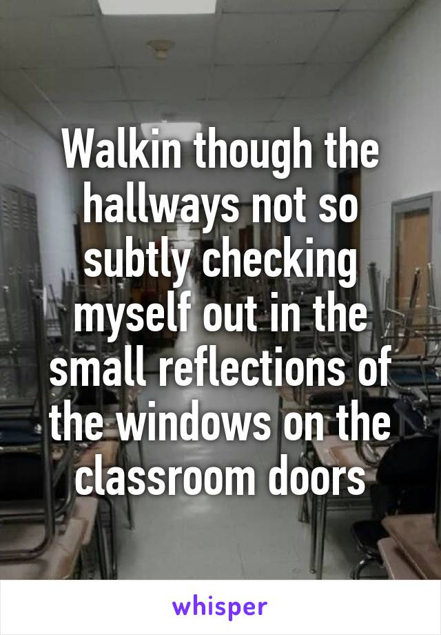 Walkin though the hallways not so subtly checking myself out in the small reflections of the windows on the classroom doors