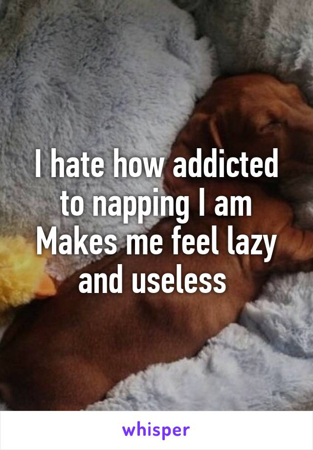 I hate how addicted to napping I am Makes me feel lazy and useless
