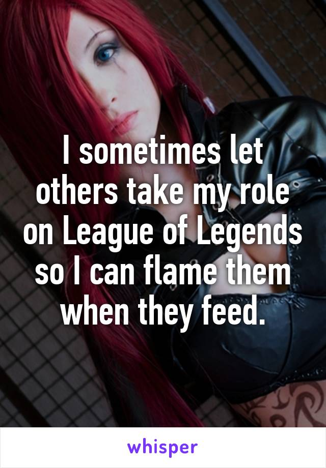 I sometimes let others take my role on League of Legends so I can flame them when they feed.