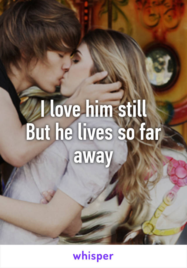 I love him still But he lives so far away