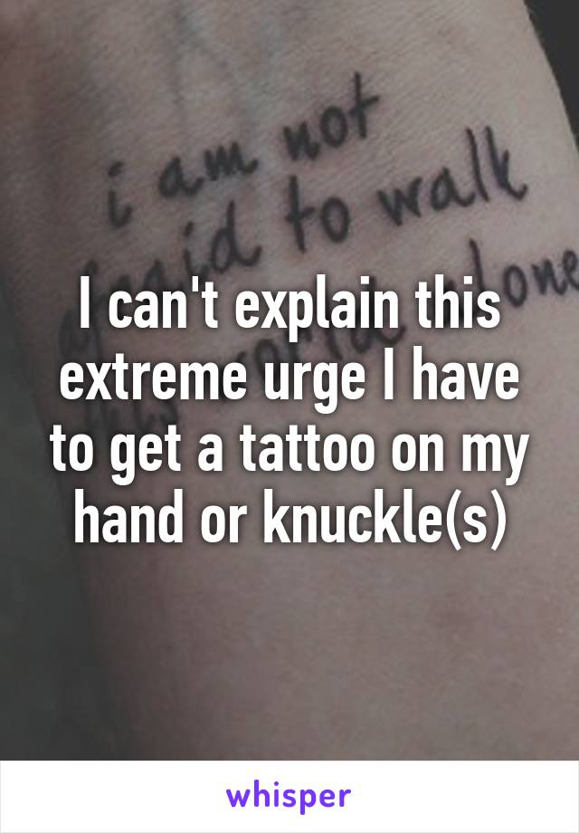 I can't explain this extreme urge I have to get a tattoo on my hand or knuckle(s)