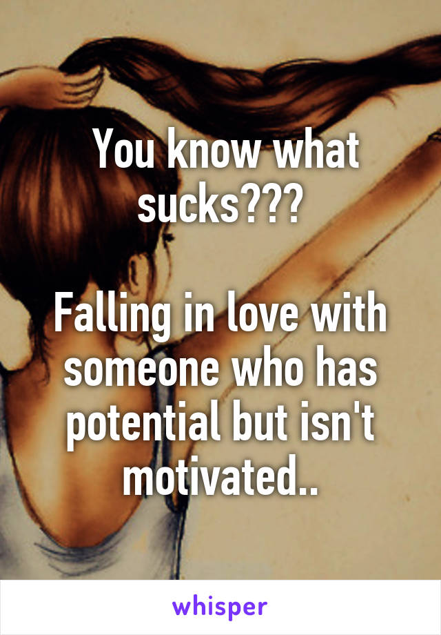 You know what sucks???  Falling in love with someone who has potential but isn't motivated..