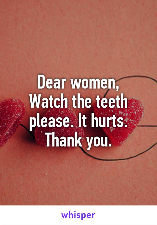 Dear women, Watch the teeth please. It hurts. Thank you.