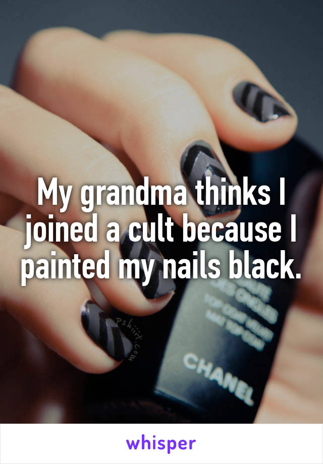 My grandma thinks I joined a cult because I painted my nails black.
