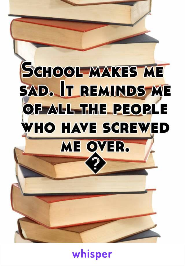 School makes me sad. It reminds me of all the people who have screwed me over. 😱