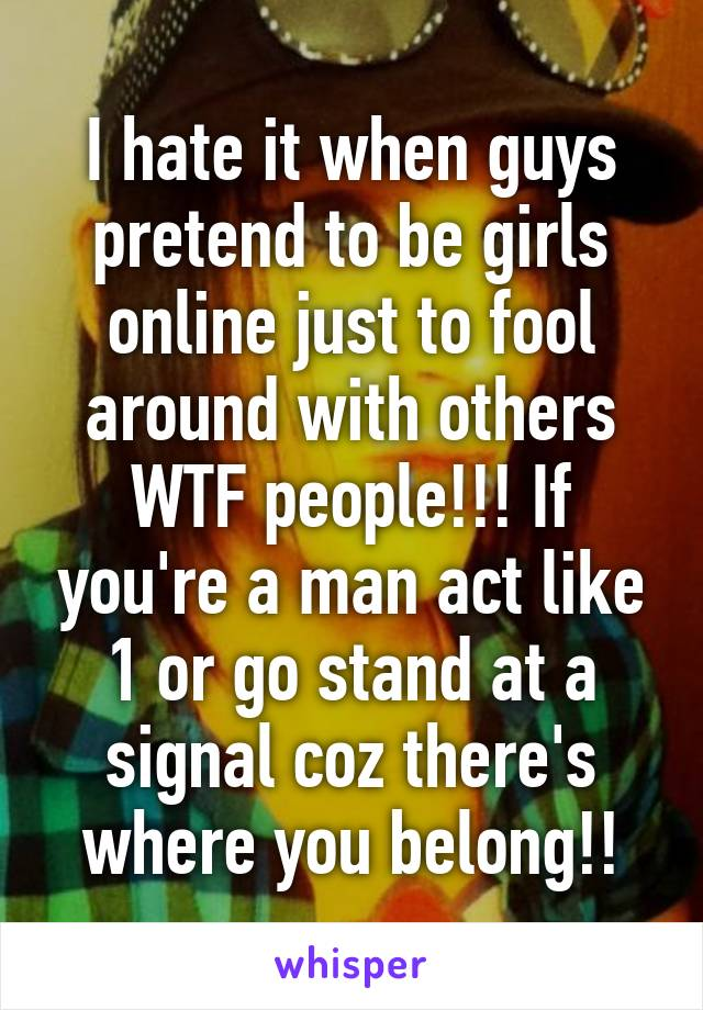I hate it when guys pretend to be girls online just to fool around with others WTF people!!! If you're a man act like 1 or go stand at a signal coz there's where you belong!!
