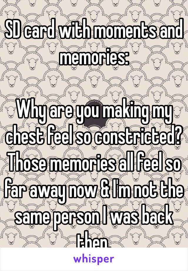 SD card with moments and memories:   Why are you making my chest feel so constricted? Those memories all feel so far away now & I'm not the same person I was back then.