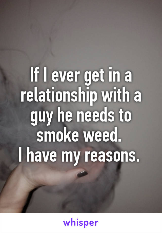 If I ever get in a relationship with a guy he needs to smoke weed.  I have my reasons.