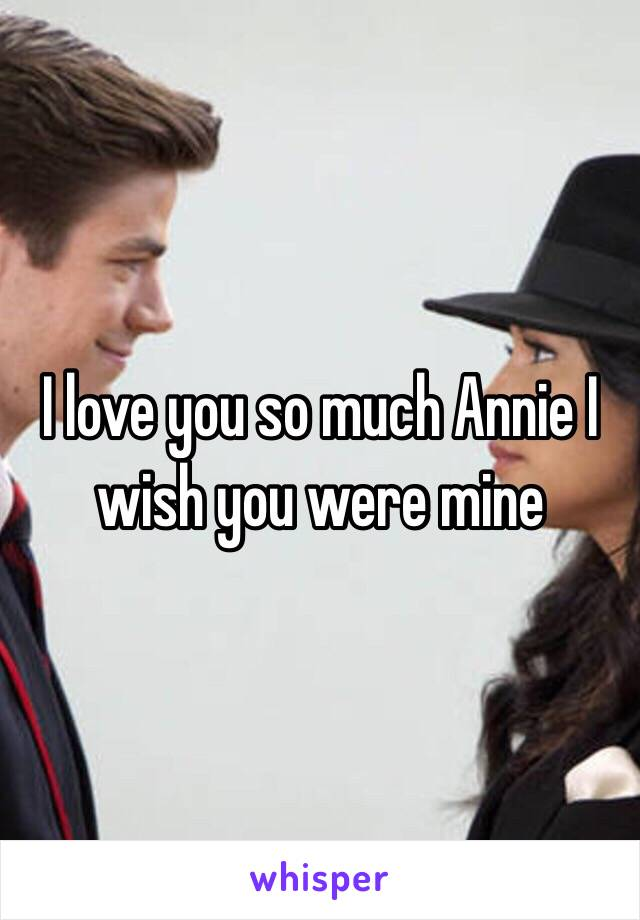 I love you so much Annie I wish you were mine