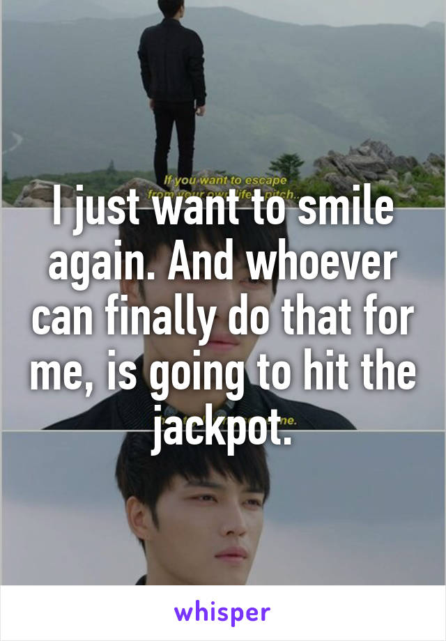 I just want to smile again. And whoever can finally do that for me, is going to hit the jackpot.