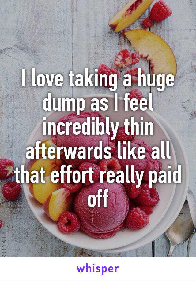 I love taking a huge dump as I feel incredibly thin afterwards like all that effort really paid off