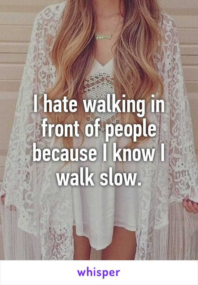 I hate walking in front of people because I know I walk slow.
