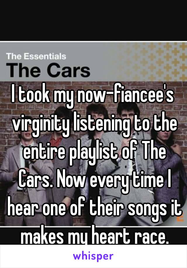 I took my now-fiancee's virginity listening to the entire playlist of The Cars. Now every time I hear one of their songs it makes my heart race.