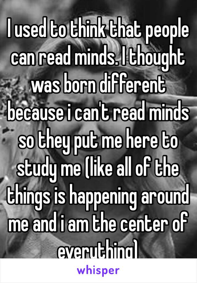 I used to think that people can read minds. I thought was born different because i can't read minds so they put me here to study me (like all of the things is happening around me and i am the center of everything)