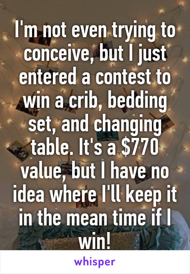 I'm not even trying to conceive, but I just entered a contest to win a crib, bedding set, and changing table. It's a $770 value, but I have no idea where I'll keep it in the mean time if I win!