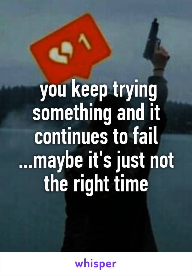you keep trying something and it continues to fail ...maybe it's just not the right time
