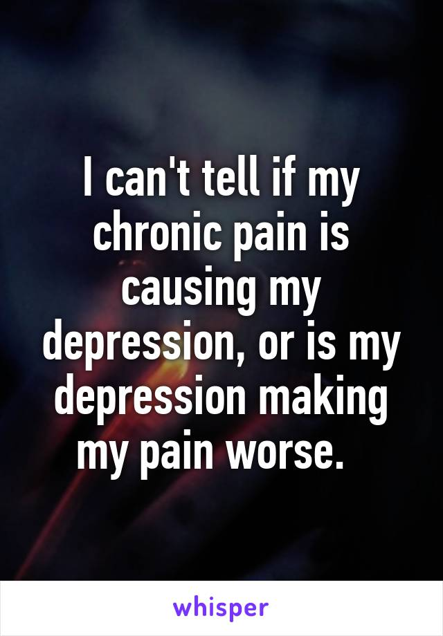 I can't tell if my chronic pain is causing my depression, or is my depression making my pain worse.