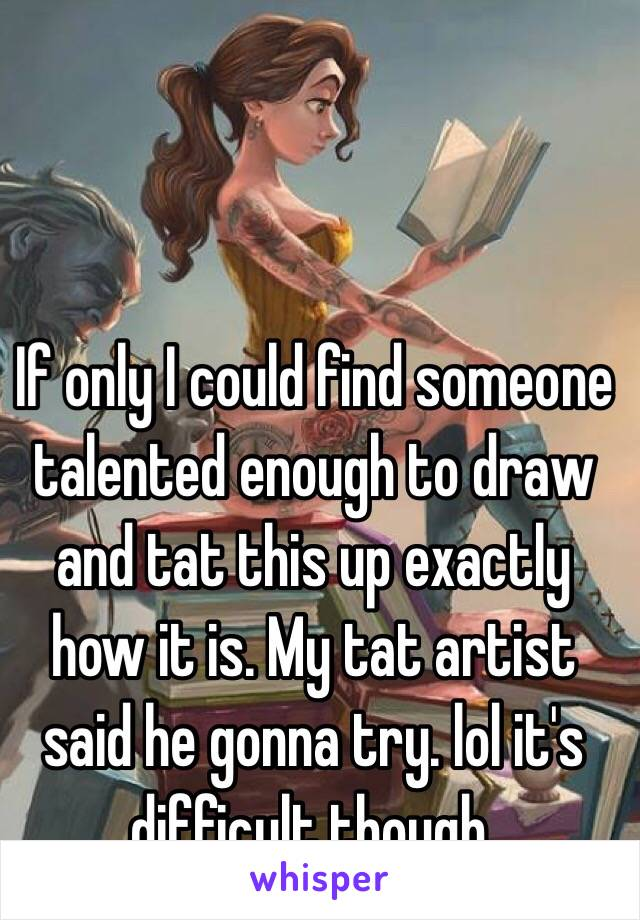 If only I could find someone talented enough to draw and tat this up exactly how it is. My tat artist said he gonna try. lol it's difficult though.