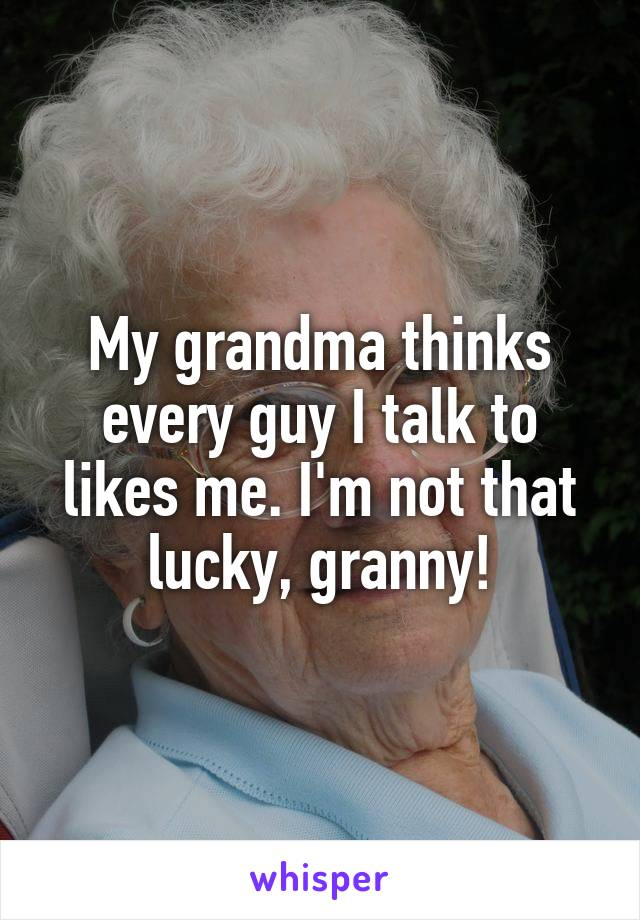 My grandma thinks every guy I talk to likes me. I'm not that lucky, granny!
