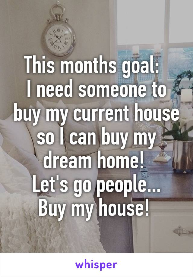 This months goal:   I need someone to buy my current house so I can buy my dream home!  Let's go people... Buy my house!
