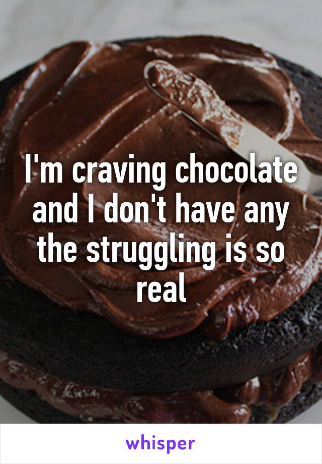 I'm craving chocolate and I don't have any the struggling is so real