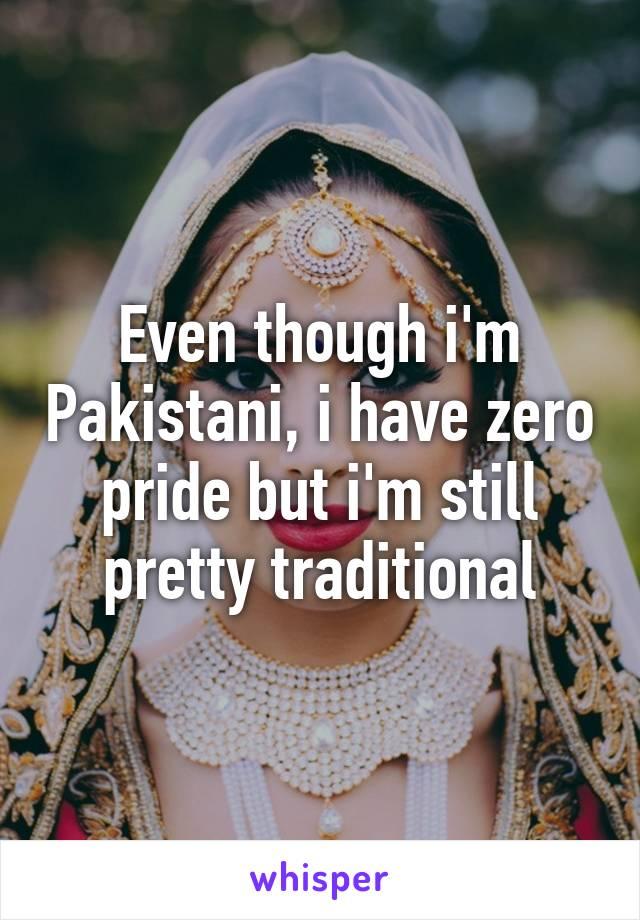 Even though i'm Pakistani, i have zero pride but i'm still pretty traditional