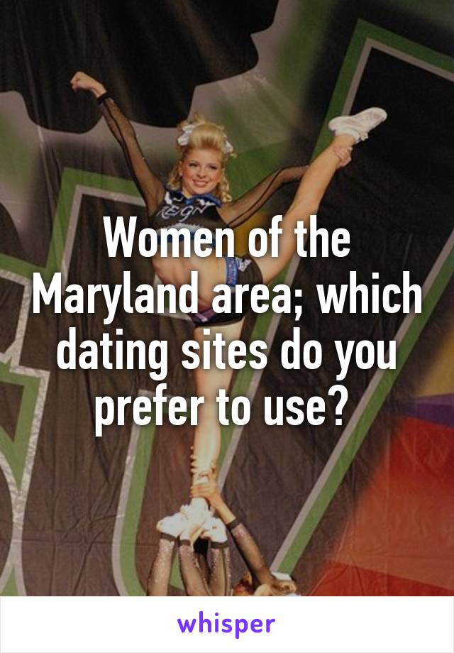 Women of the Maryland area; which dating sites do you prefer to use?