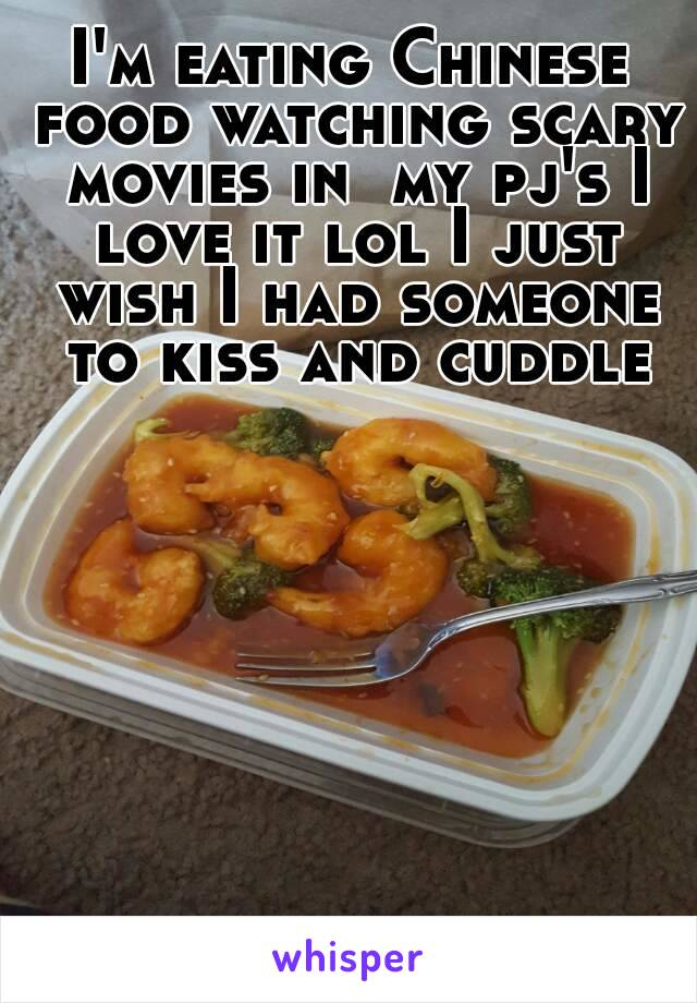I'm eating Chinese food watching scary movies in  my pj's I love it lol I just wish I had someone to kiss and cuddle