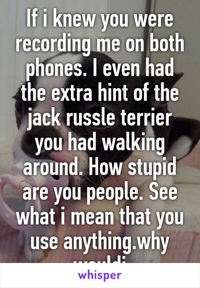 If i knew you were recording me on both phones. I even had the extra hint of the jack russle terrier you had walking around. How stupid are you people. See what i mean that you use anything.why wouldi