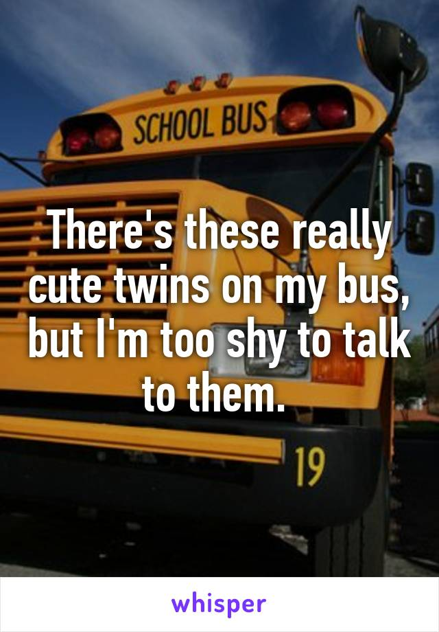 There's these really cute twins on my bus, but I'm too shy to talk to them.