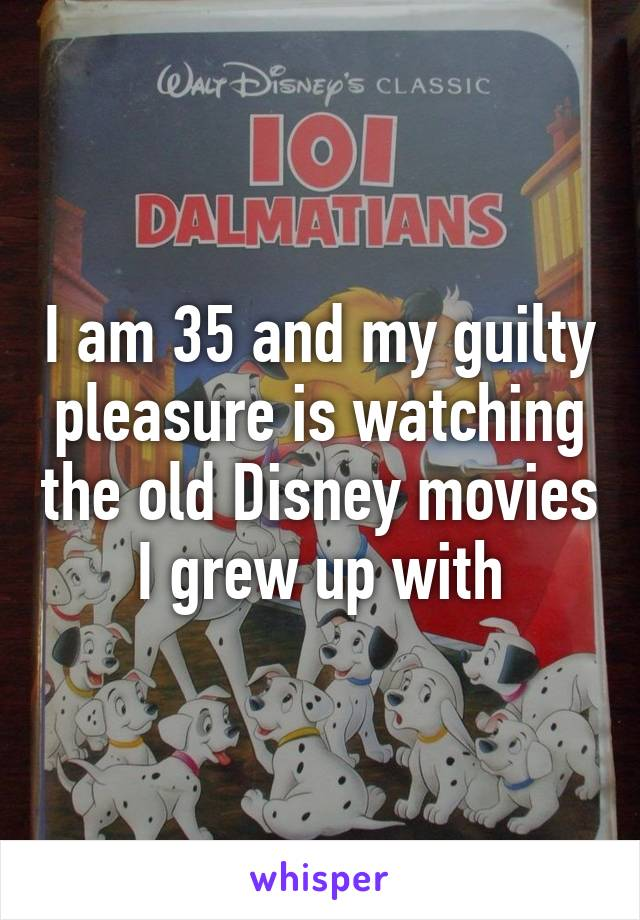 I am 35 and my guilty pleasure is watching the old Disney movies I grew up with