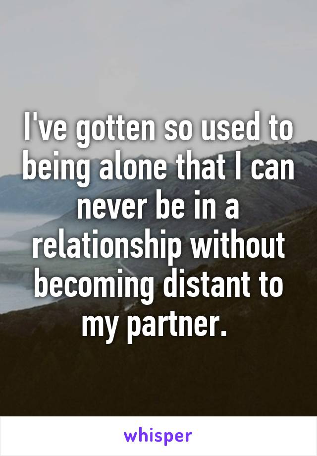I've gotten so used to being alone that I can never be in a relationship without becoming distant to my partner.