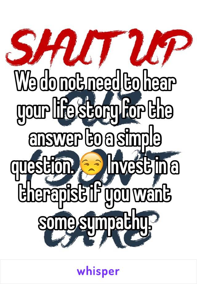 We do not need to hear your life story for the answer to a simple question. 😒 Invest in a therapist if you want some sympathy.