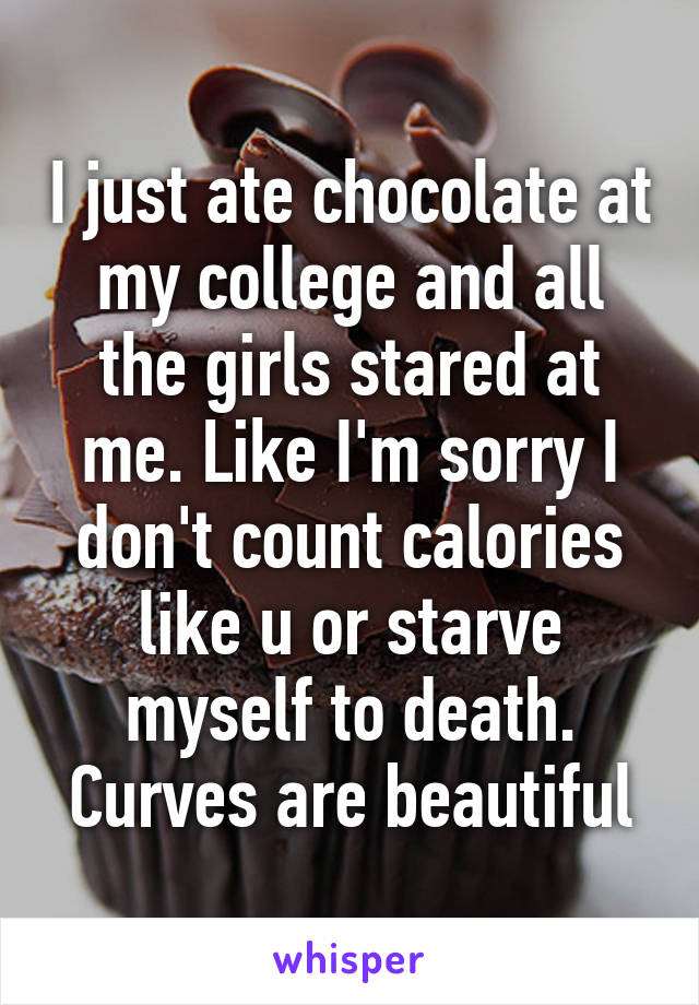 I just ate chocolate at my college and all the girls stared at me. Like I'm sorry I don't count calories like u or starve myself to death. Curves are beautiful